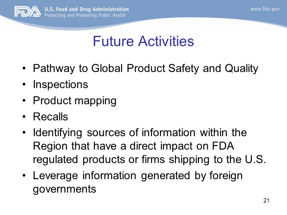 21 Future Activities Pathway to Global Product Safety and Quality Inspections Product mapping Recalls Identifying sources of information within the Region that have a direct impact on FDA regulated products or firms shipping to the U.S.