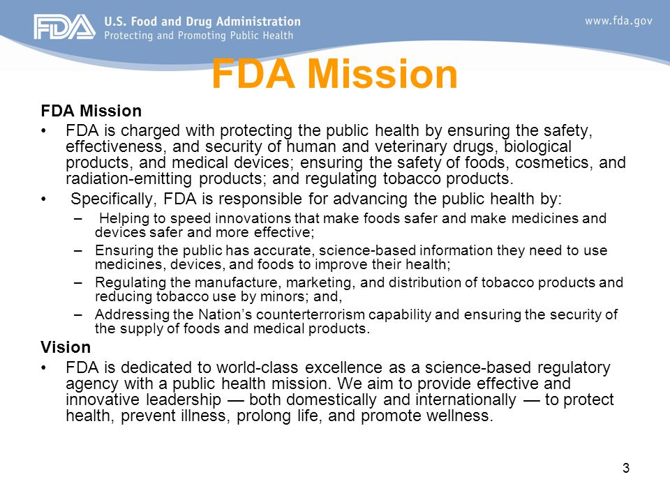 3 FDA Mission FDA is charged with protecting the public health by ensuring the safety, effectiveness, and security of human and veterinary drugs, biological products, and medical devices; ensuring the safety of foods, cosmetics, and radiation-emitting products; and regulating tobacco products.