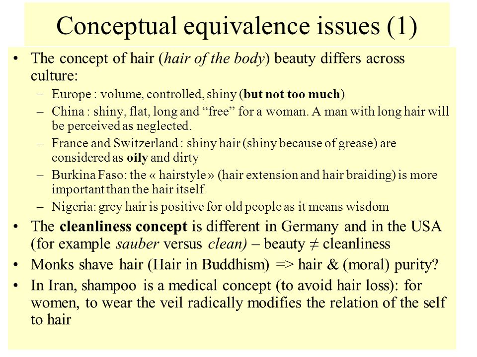Conceptual equivalence issues (1) The concept of hair (hair of the body) beauty differs across culture: –Europe : volume, controlled, shiny (but not too much) –China : shiny, flat, long and free for a woman.