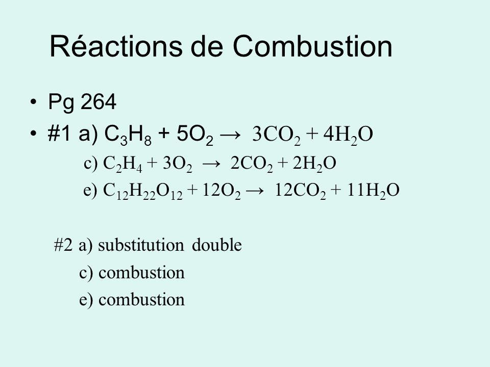 Réactions de Combustion Pg 264 #1a) C 3 H 8 + 5O 2 3CO 2 + 4H 2 O c) C 2 H 4 + 3O 2 2CO 2 + 2H 2 O e) C 12 H 22 O 12 + 12O 2 12CO 2 + 11H 2 O #2a) substitution double c) combustion e) combustion