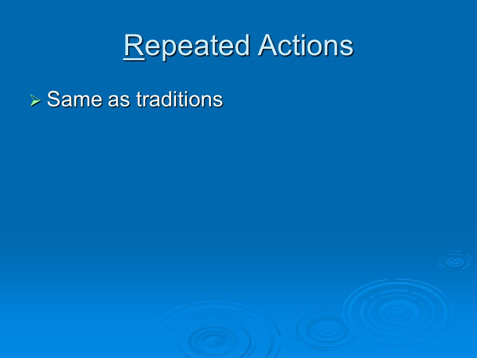 Repeated Actions Same as traditions Same as traditions