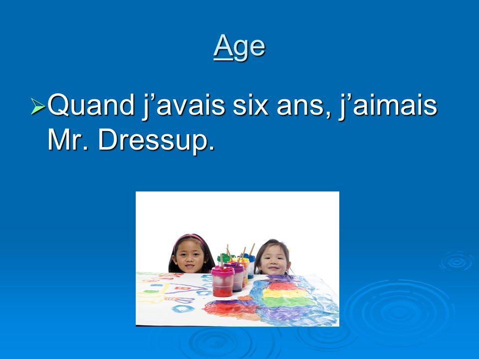 Age Quand javais six ans, jaimais Mr. Dressup. Quand javais six ans, jaimais Mr. Dressup.