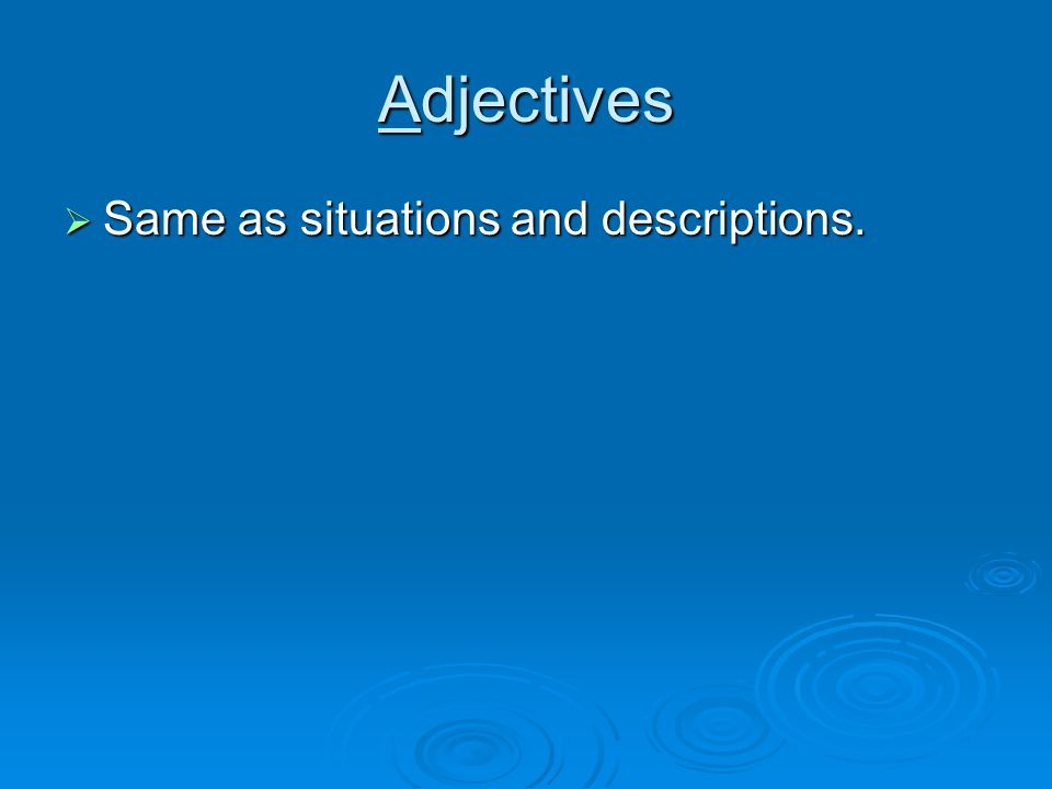 Adjectives Same as situations and descriptions. Same as situations and descriptions.