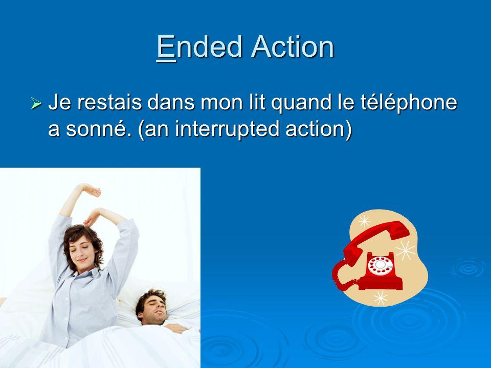 Ended Action Je restais dans mon lit quand le téléphone a sonné. (an interrupted action)
