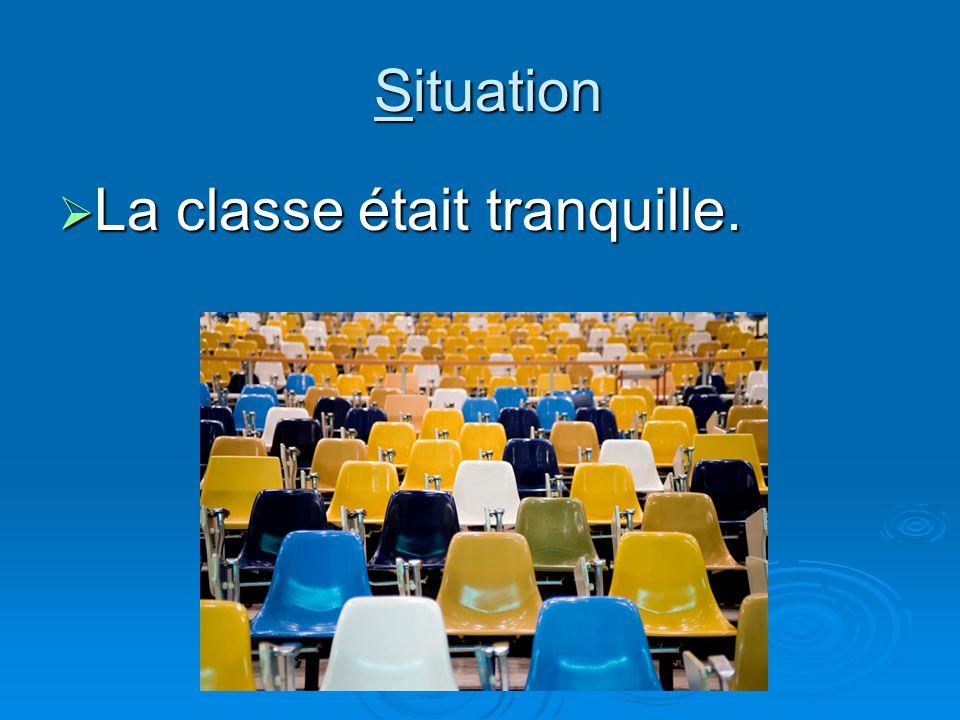 Situation Situation La classe était tranquille. La classe était tranquille.