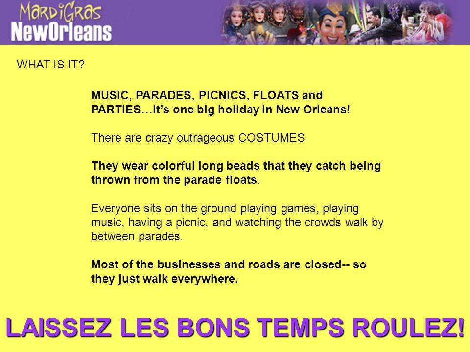 MUSIC, PARADES, PICNICS, FLOATS and PARTIES…its one big holiday in New Orleans! There are crazy outrageous COSTUMES They wear colorful long beads that