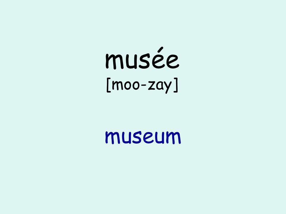 musée [moo-zay] museum