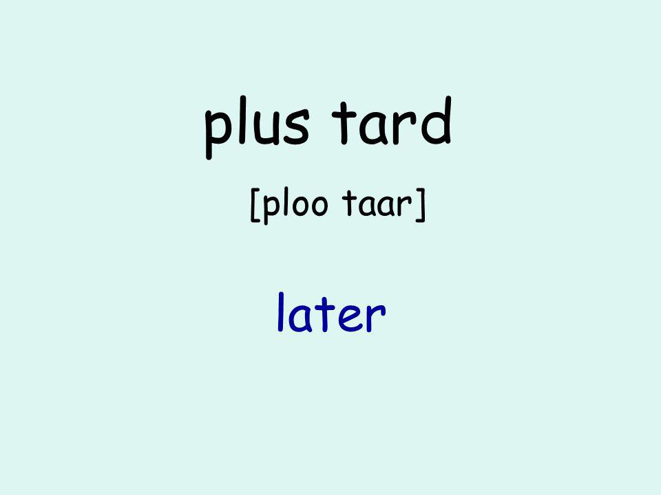 plus tard [ploo taar] later