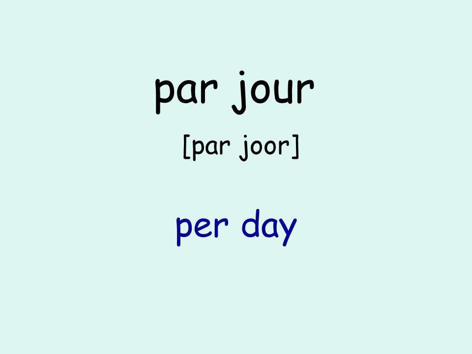 par jour [par joor] per day