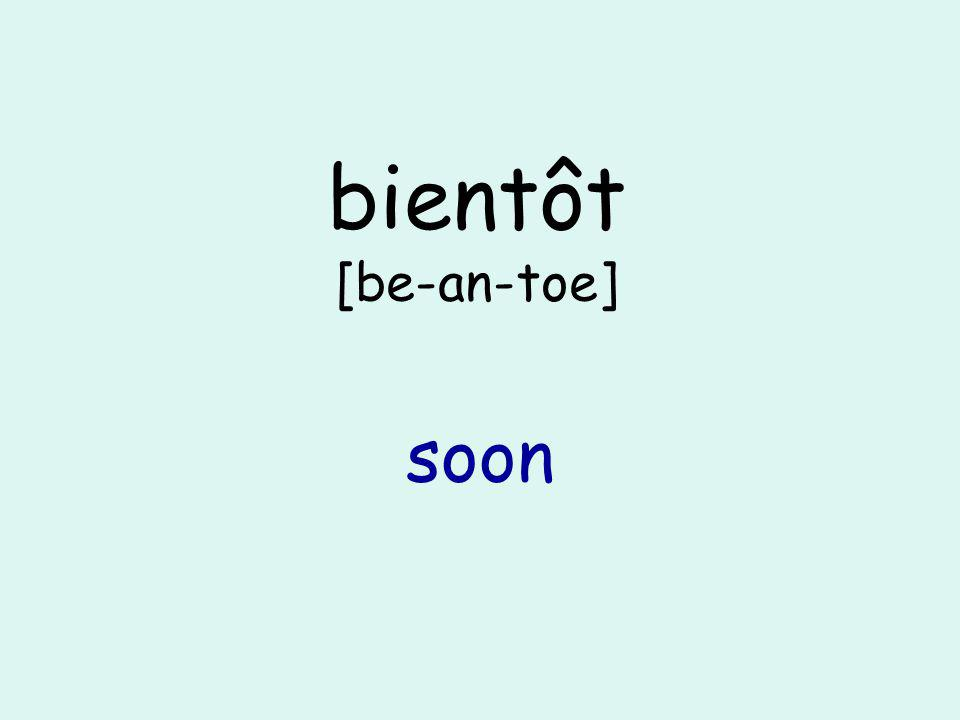 bientôt [be-an-toe] soon