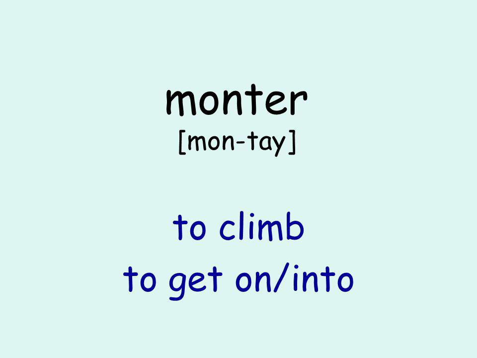 monter [mon-tay] to climb to get on/into