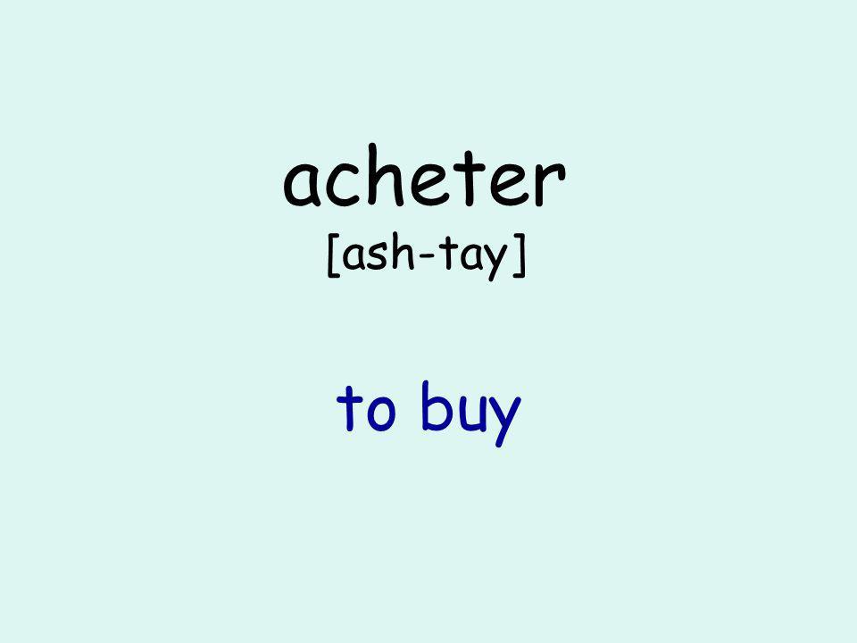 acheter [ash-tay] to buy