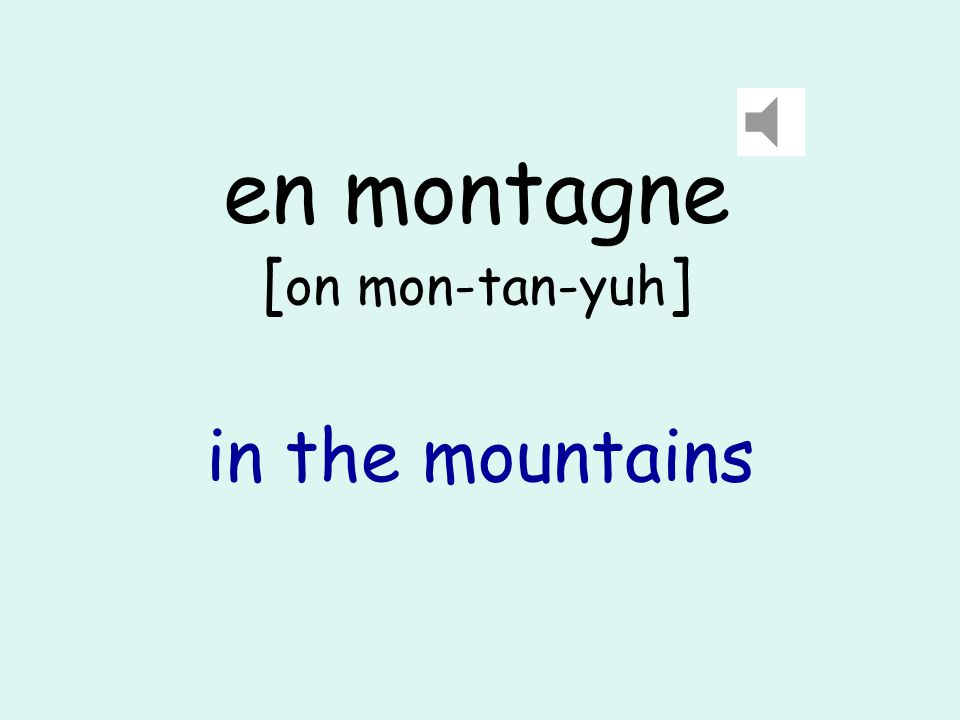 en montagne [ on mon-tan-yuh ] in the mountains