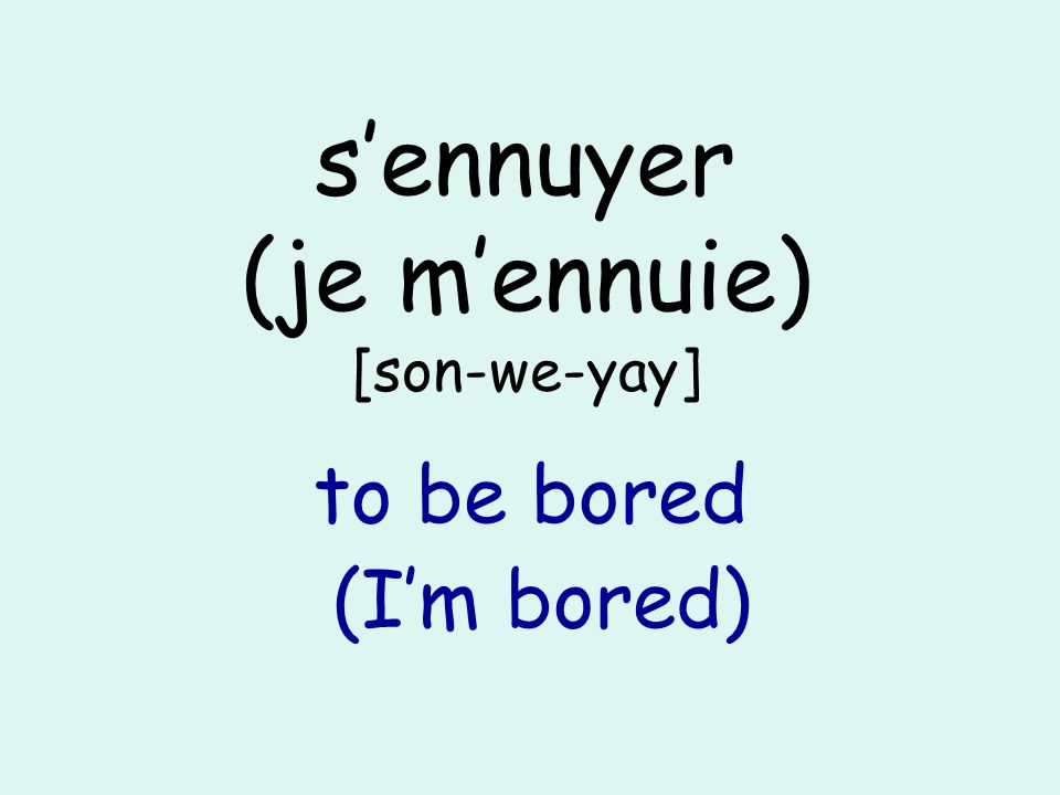 sennuyer (je mennuie) [son-we-yay] to be bored (Im bored)