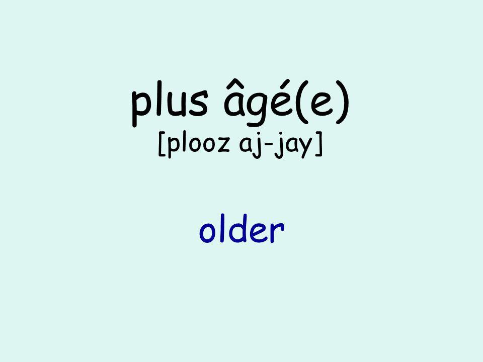 plus âgé(e) [plooz aj-jay] older