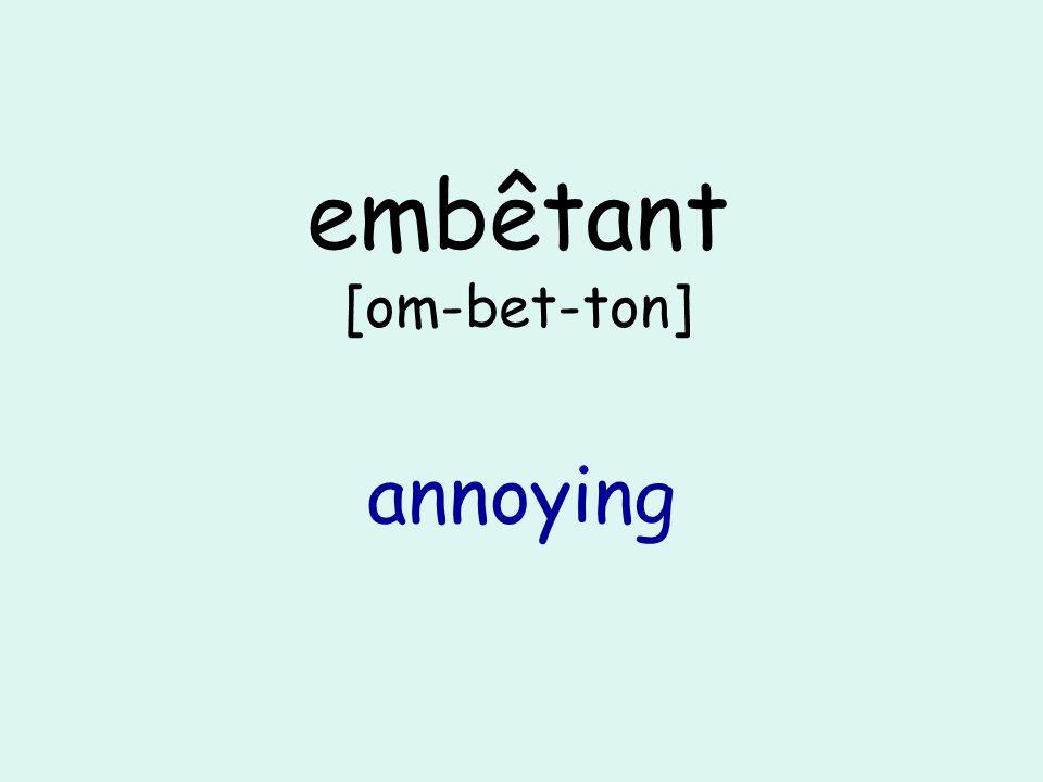 embêtant [om-bet-ton] annoying