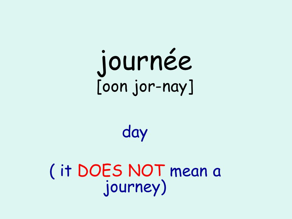 journée [oon jor-nay] day ( it DOES NOT mean a journey)