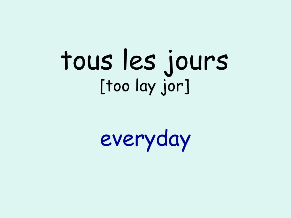 tous les jours [too lay jor] everyday