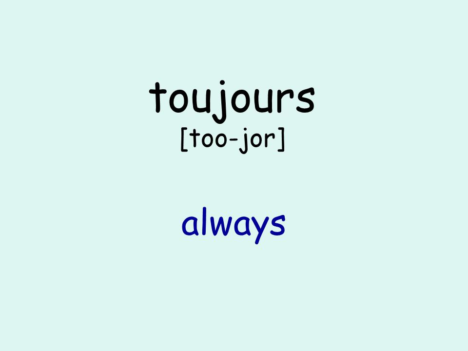 toujours [too-jor] always
