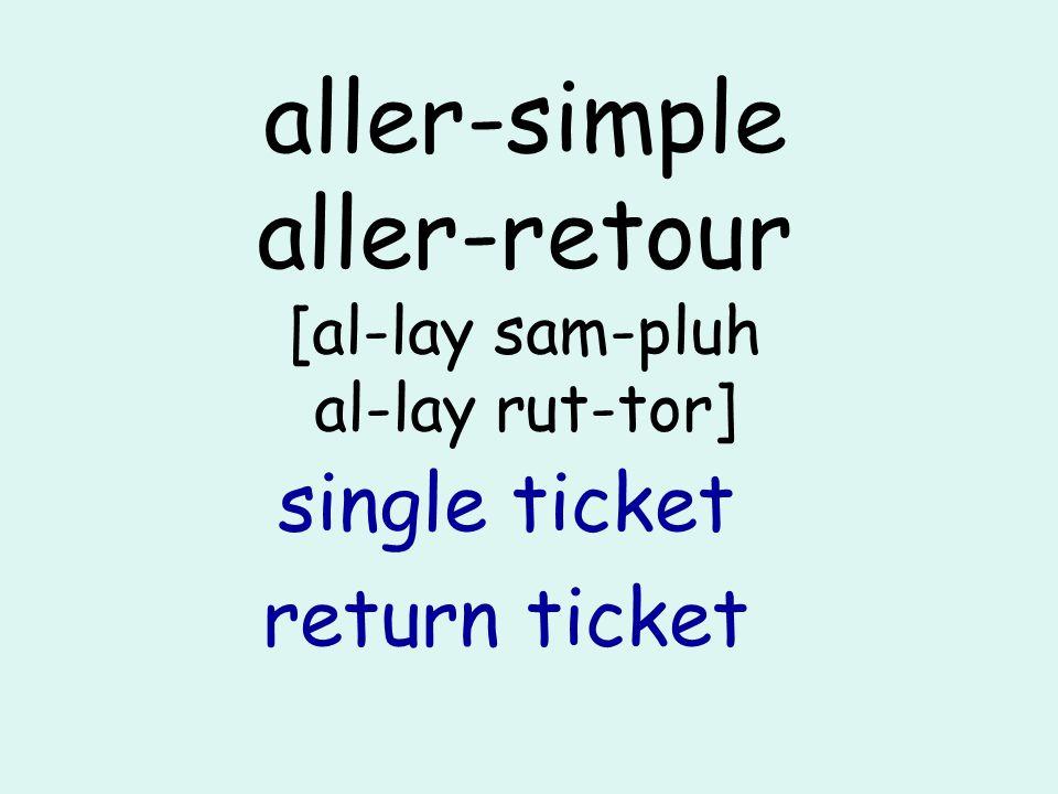 aller-simple aller-retour [al-lay sam-pluh al-lay rut-tor] single ticket return ticket