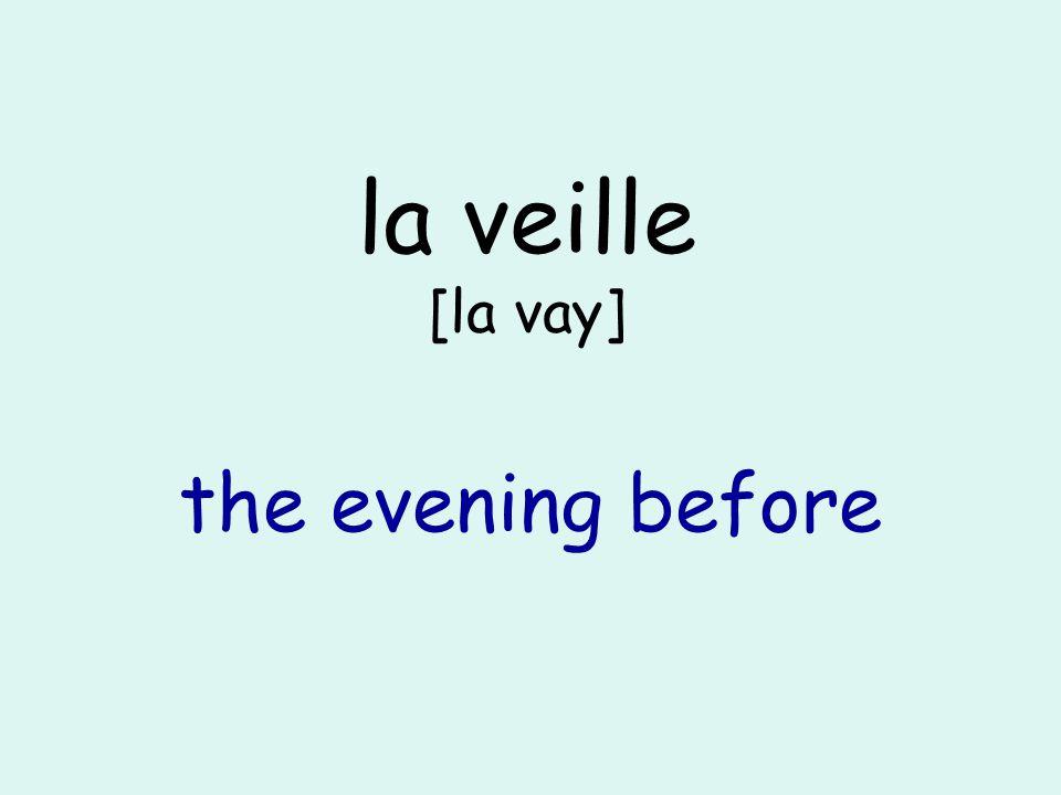 la veille [la vay] the evening before