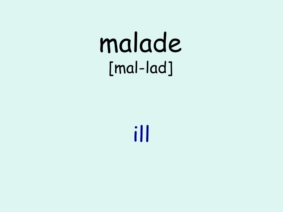 malade [mal-lad] ill