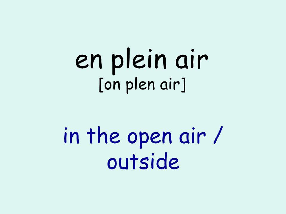 en plein air [on plen air] in the open air / outside
