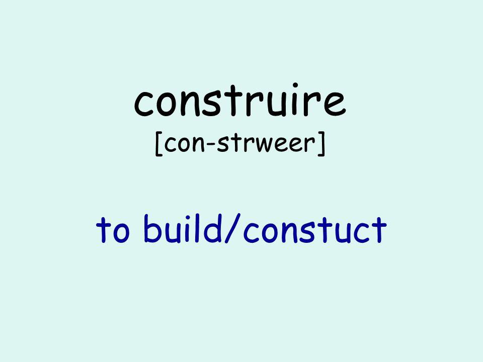 construire [con-strweer] to build/constuct