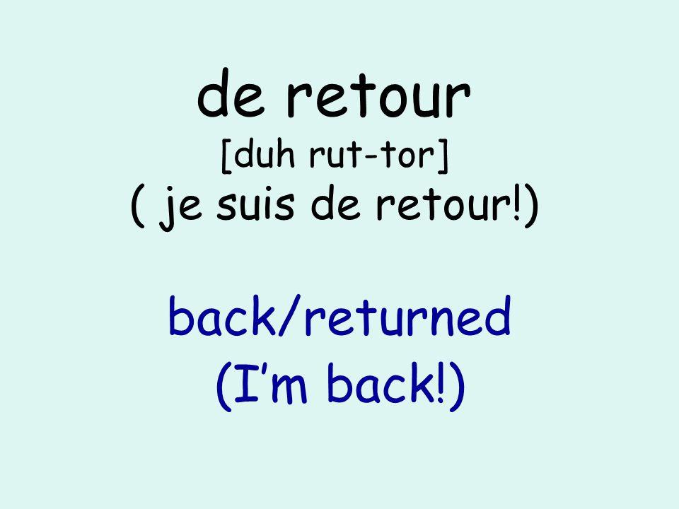 de retour [duh rut-tor] ( je suis de retour!) back/returned (Im back!)