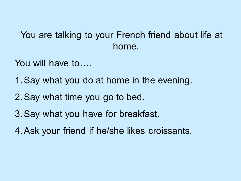 You are talking to your French friend about life at home.