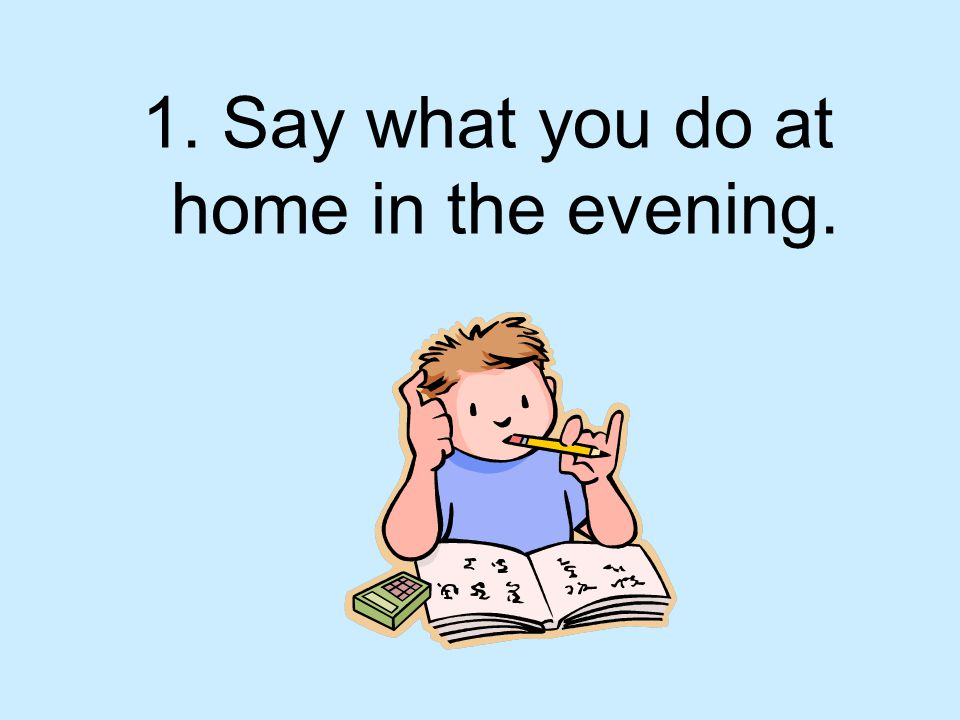 1. Say what you do at home in the evening.