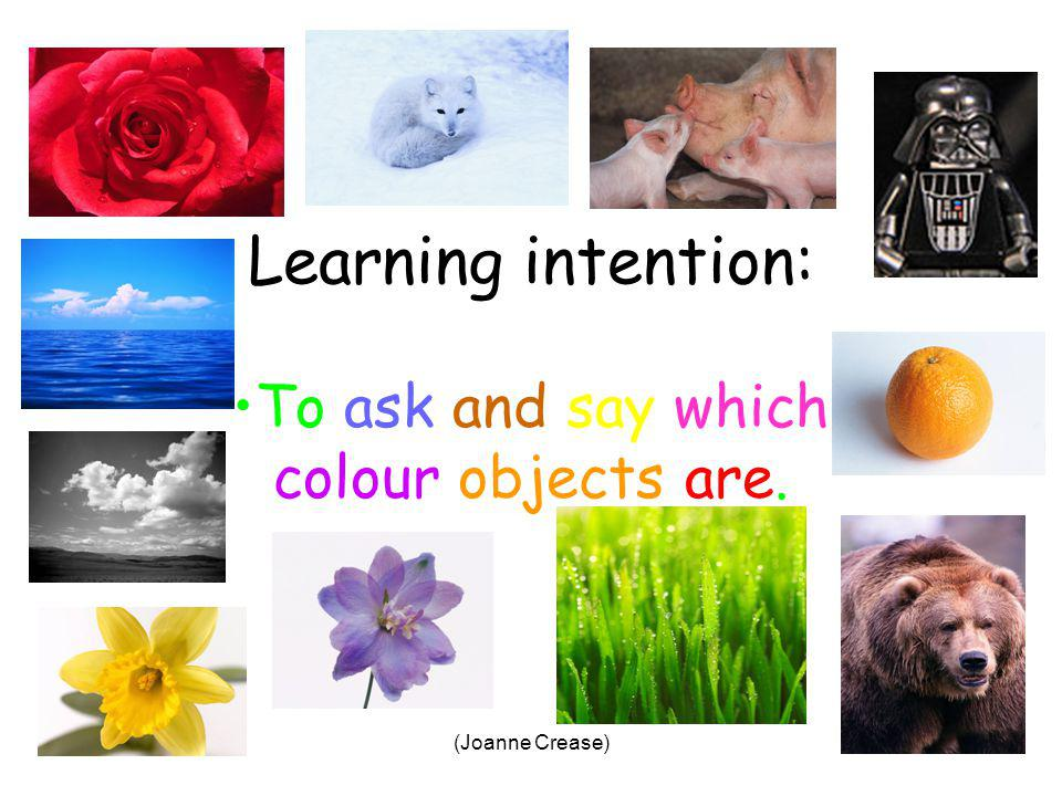 (Joanne Crease) Learning intention: To ask and say which colour objects are.