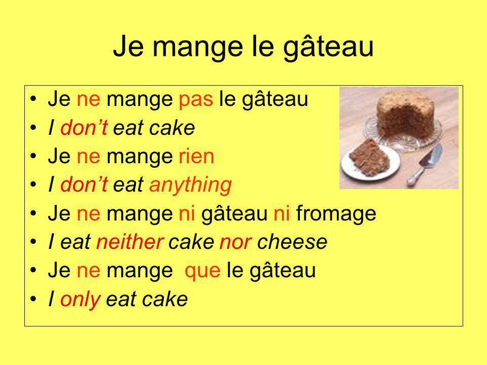 Je mange le gâteau Je ne mange pas le gâteau I dont eat cake Je ne mange rien I dont eat anything Je ne mange ni gâteau ni fromage I eat neither cake nor cheese Je ne mange que le gâteau I only eat cake