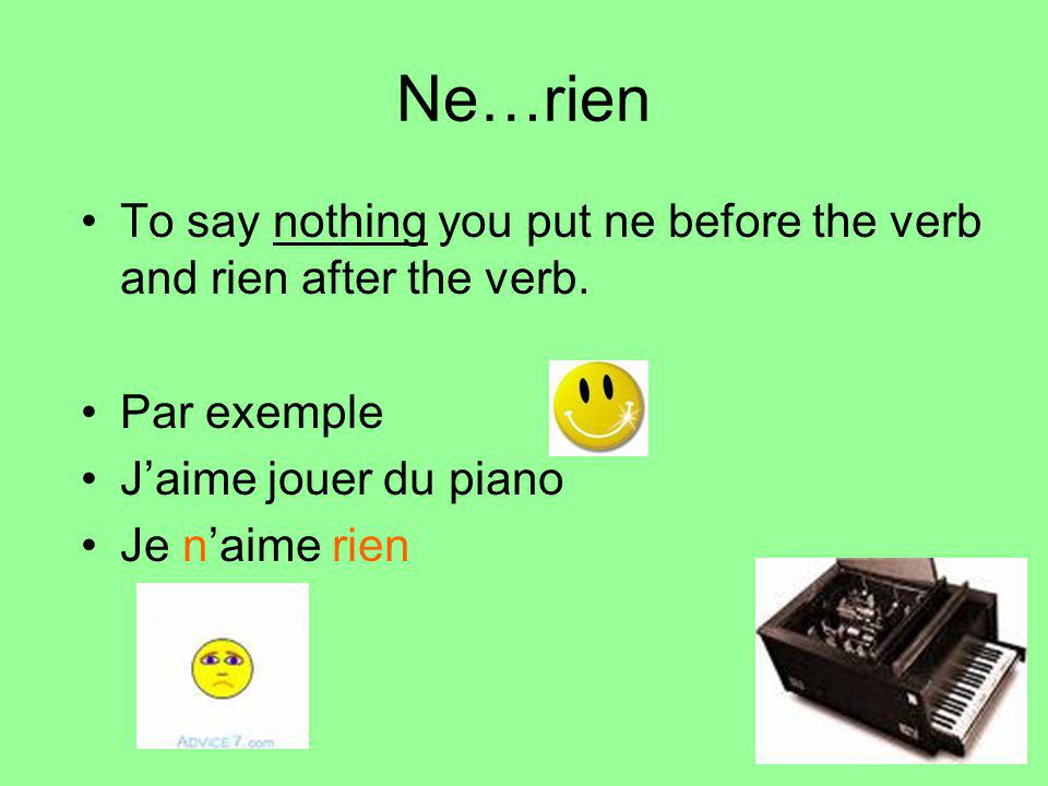 Ne…rien To say nothing you put ne before the verb and rien after the verb.