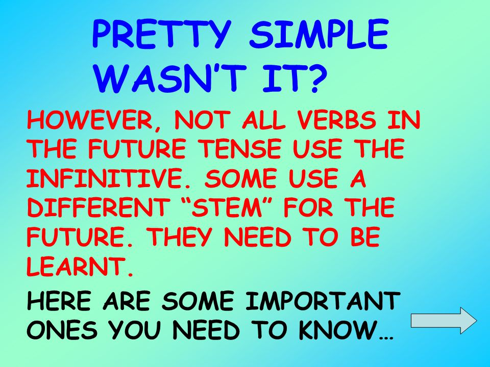 PRETTY SIMPLE WASNT IT? HOWEVER, NOT ALL VERBS IN THE FUTURE TENSE USE THE INFINITIVE. SOME USE A DIFFERENT STEM FOR THE FUTURE. THEY NEED TO BE LEARN