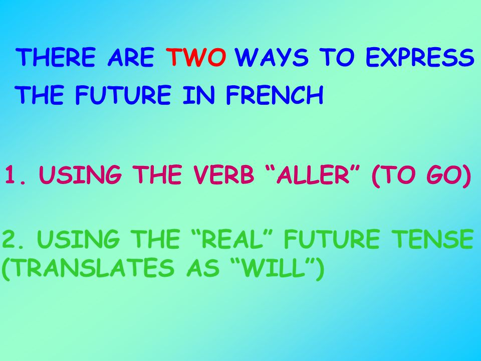 THERE ARETWOWAYS TO EXPRESS THE FUTURE IN FRENCH 1. USING THE VERB ALLER (TO GO) 2. USING THE REAL FUTURE TENSE (TRANSLATES AS WILL)