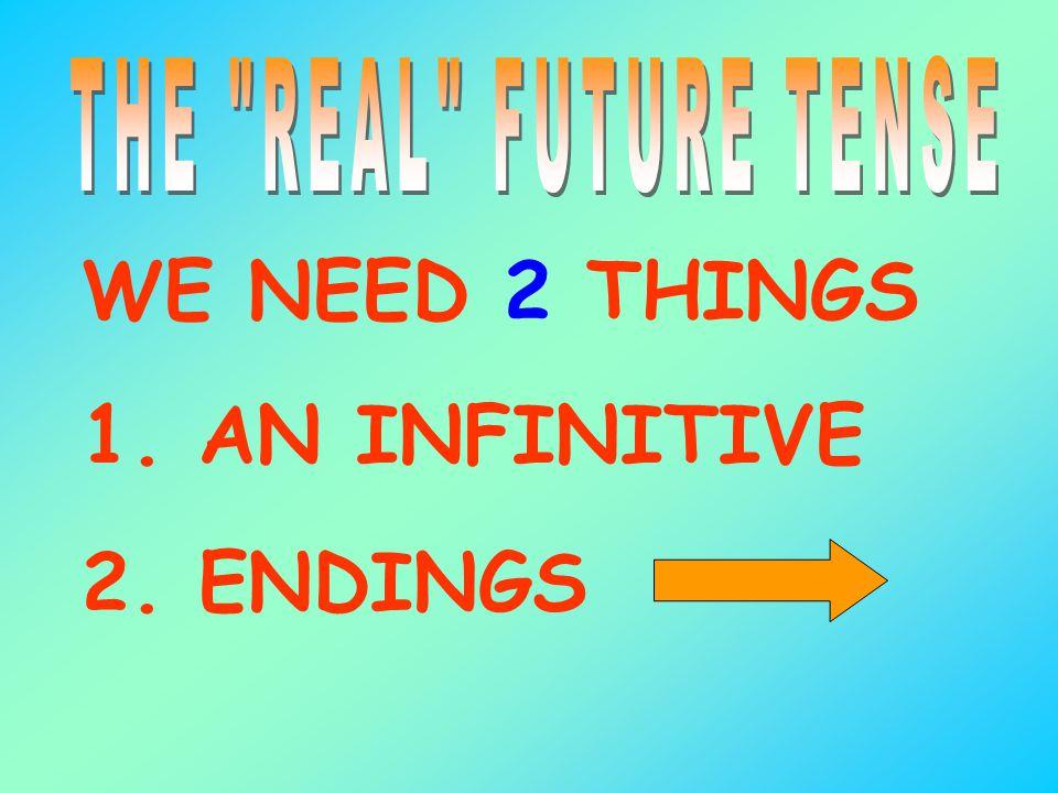 WE NEED 2 THINGS 1. AN INFINITIVE 2. ENDINGS