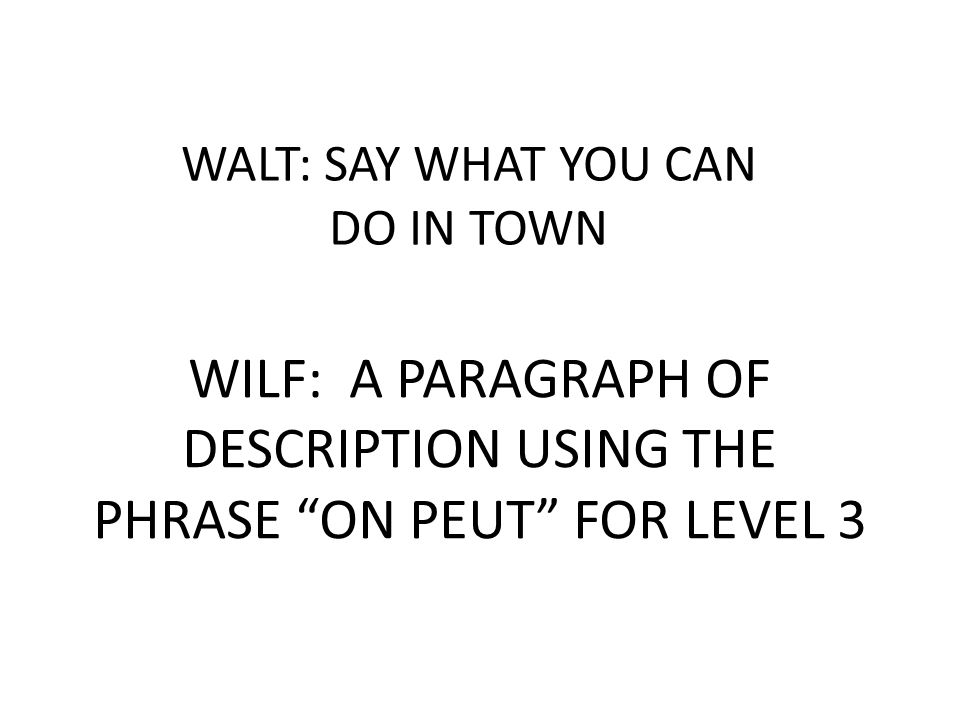 WALT: SAY WHAT YOU CAN DO IN TOWN WILF: A PARAGRAPH OF DESCRIPTION USING THE PHRASE ON PEUT FOR LEVEL 3