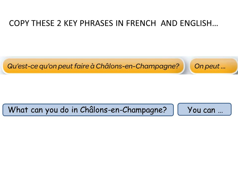 COPY THESE 2 KEY PHRASES IN FRENCH AND ENGLISH… What can you do in Châlons-en-Champagne You can …