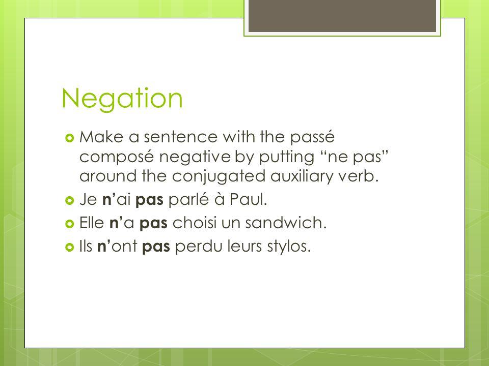 Negation Make a sentence with the passé composé negative by putting ne pas around the conjugated auxiliary verb. Je n ai pas parlé à Paul. Elle n a pa