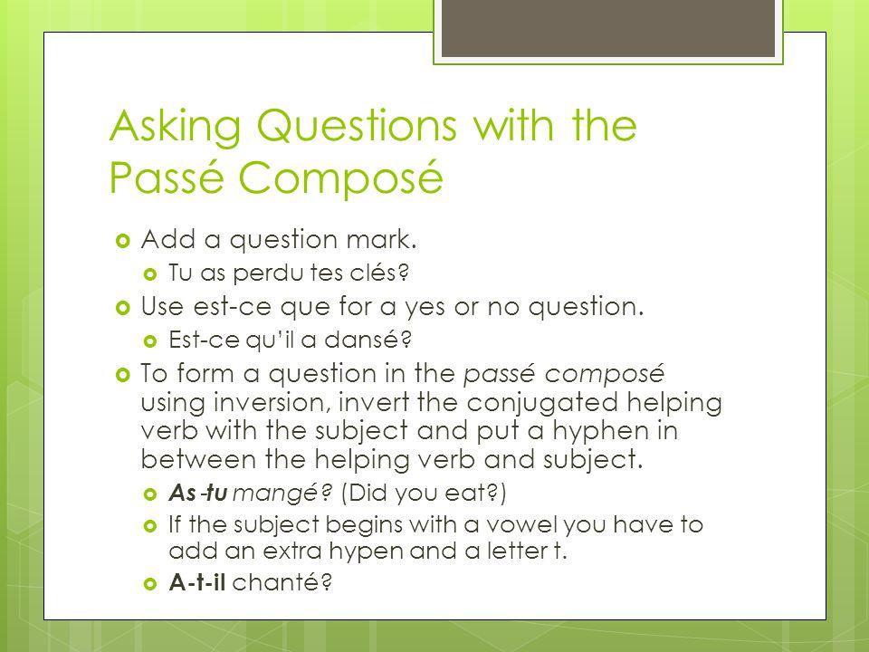 Asking Questions with the Passé Composé Add a question mark. Tu as perdu tes clés? Use est-ce que for a yes or no question. Est-ce quil a dansé? To fo
