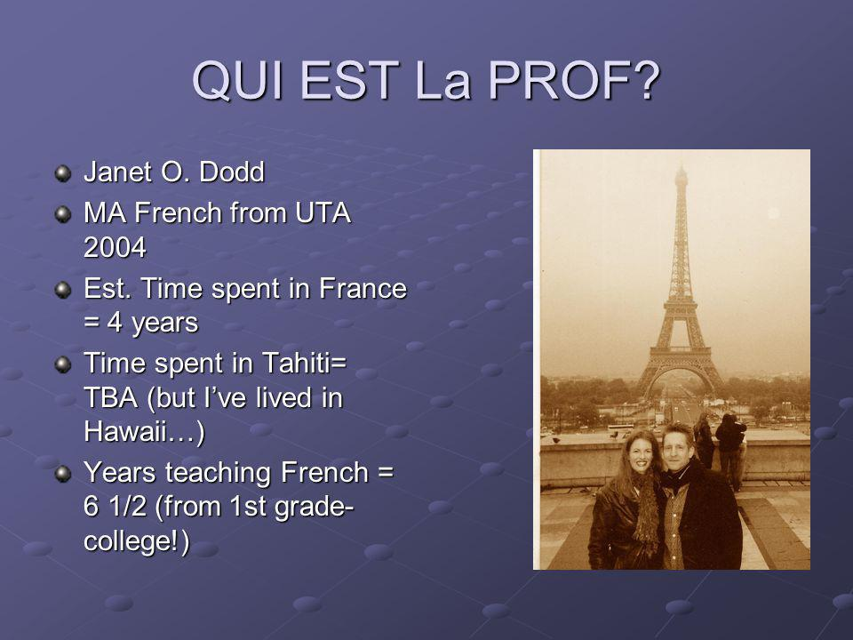 QUI EST La PROF? Janet O. Dodd MA French from UTA 2004 Est. Time spent in France = 4 years Time spent in Tahiti= TBA (but Ive lived in Hawaii…) Years