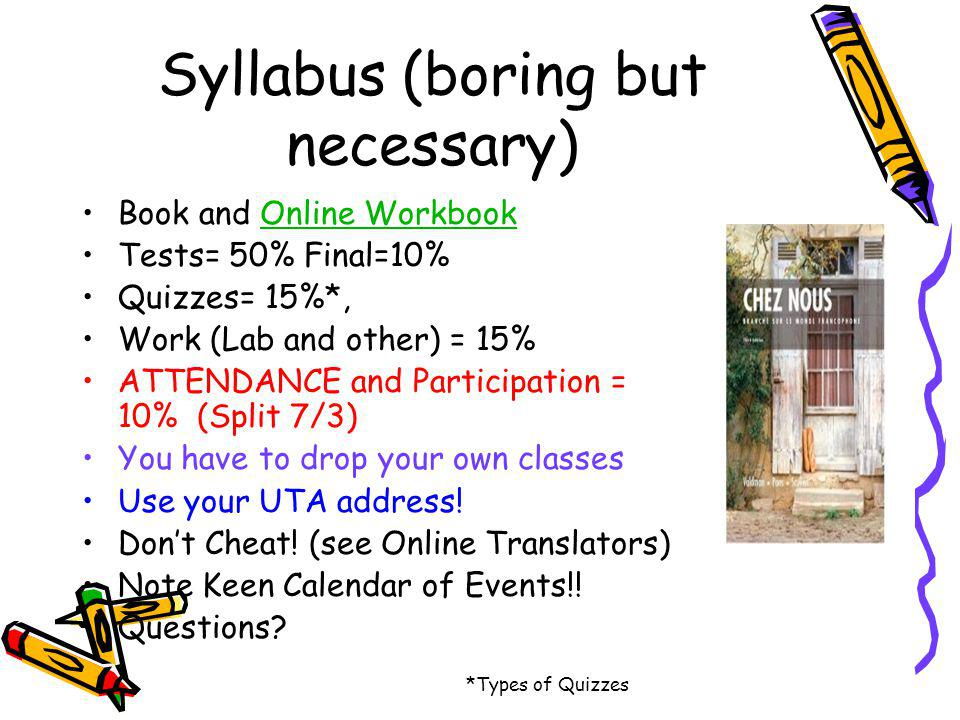Syllabus (boring but necessary) Book and Online WorkbookOnline Workbook Tests= 50% Final=10% Quizzes= 15%*, Work (Lab and other) = 15% ATTENDANCE and Participation = 10% (Split 7/3) You have to drop your own classes Use your UTA address.
