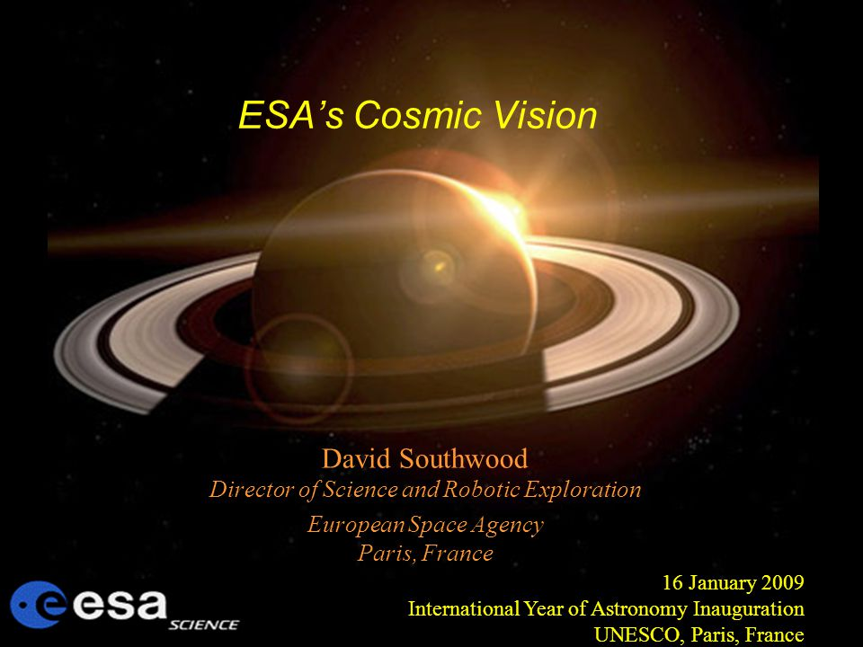 ESAs Cosmic Vision David Southwood Director of Science and Robotic Exploration European Space Agency Paris, France 16 January 2009 International Year