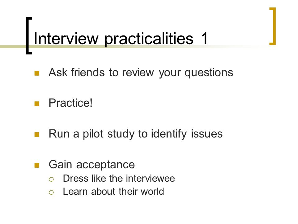 Interview practicalities 1 Ask friends to review your questions Practice.