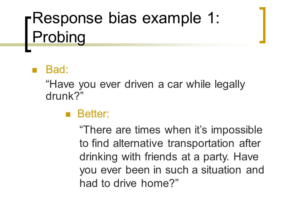 Response bias example 1: Probing Bad: Have you ever driven a car while legally drunk.