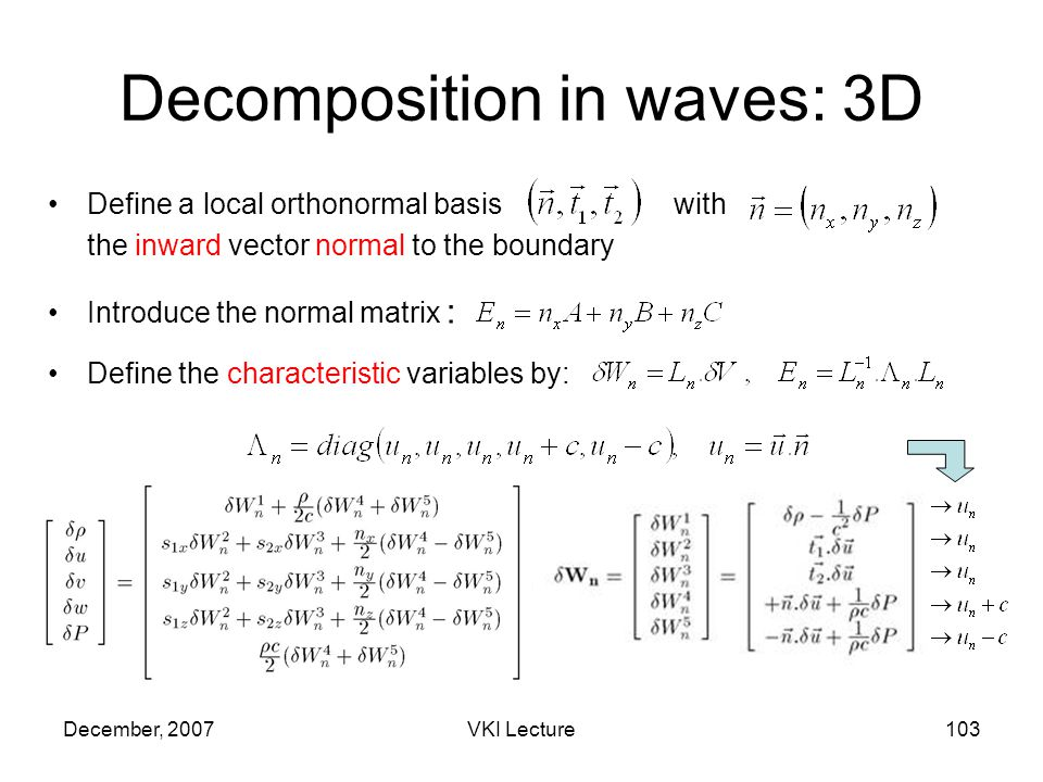 December, 2007VKI Lecture103 Decomposition in waves: 3D Define a local orthonormal basiswith the inward vector normal to the boundary Introduce the normal matrix : Define the characteristic variables by:
