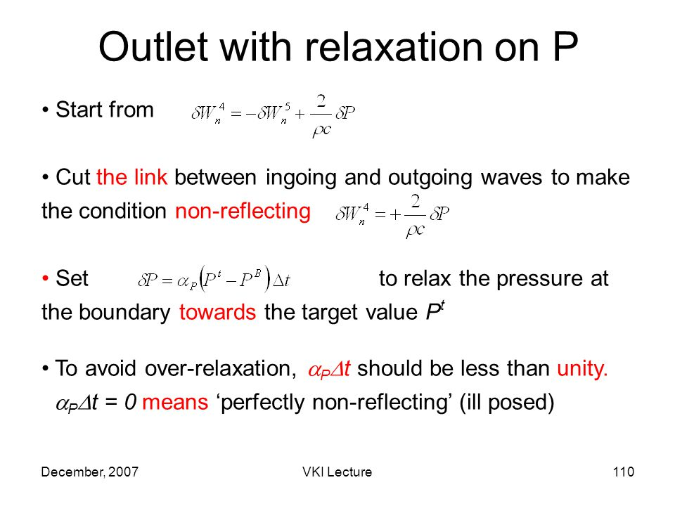 December, 2007VKI Lecture110 Outlet with relaxation on P Start from Cut the link between ingoing and outgoing waves to make the condition non-reflecting Set to relax the pressure at the boundary towards the target value P t To avoid over-relaxation, P t should be less than unity.