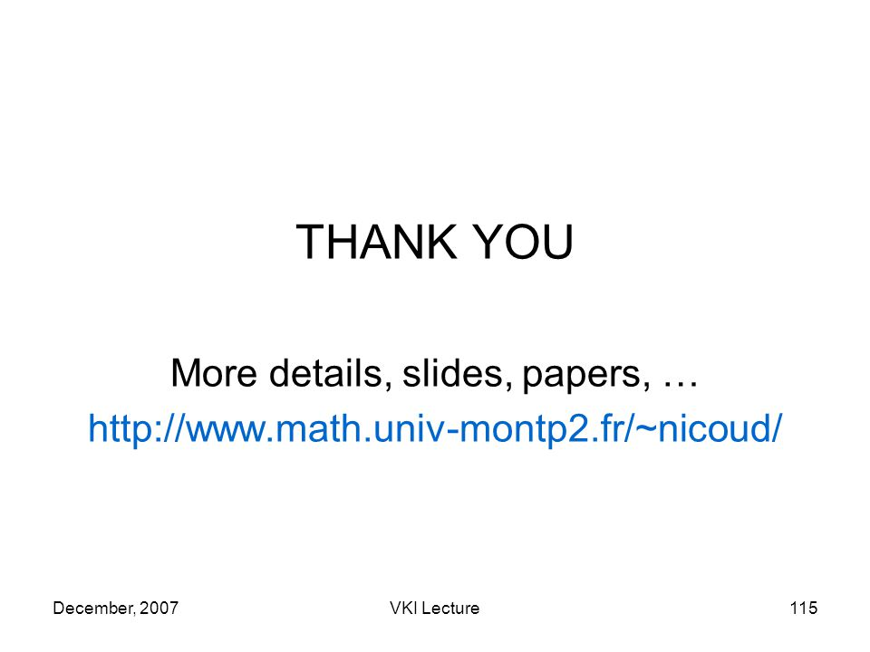December, 2007VKI Lecture115 THANK YOU More details, slides, papers, … http://www.math.univ-montp2.fr/~nicoud/