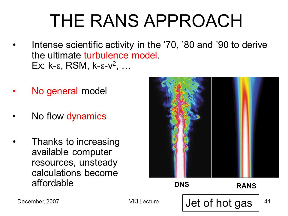 December, 2007VKI Lecture41 THE RANS APPROACH Intense scientific activity in the 70, 80 and 90 to derive the ultimate turbulence model.